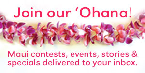 join our newsletter for Maui contests, events, stories & specials